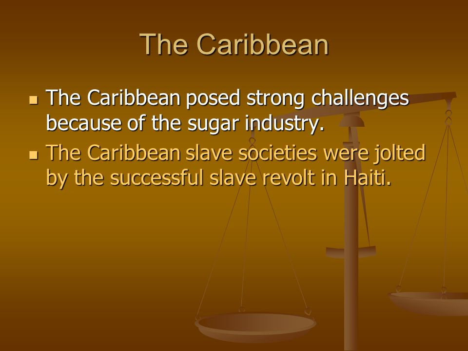 The Caribbean The Caribbean posed strong challenges because of the sugar industry.