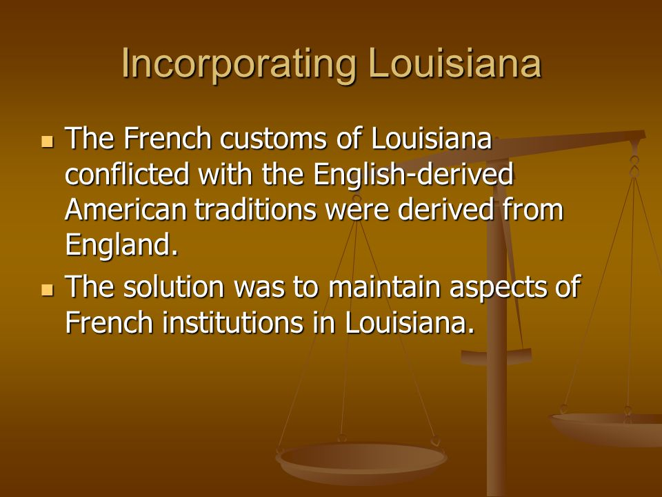 Incorporating Louisiana The French customs of Louisiana conflicted with the English-derived American traditions were derived from England.