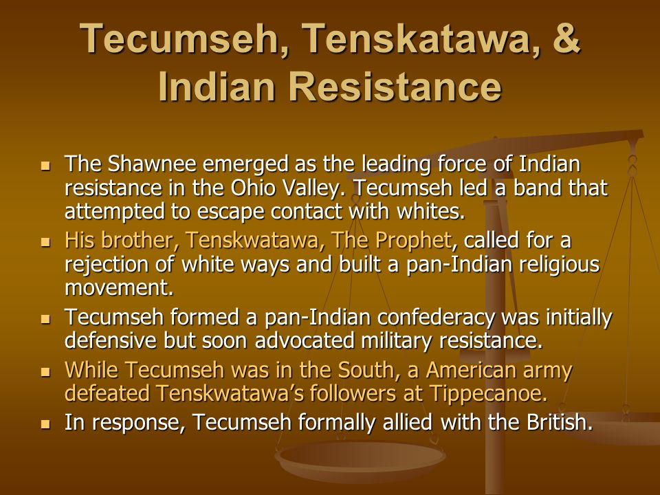 Tecumseh, Tenskatawa, & Indian Resistance The Shawnee emerged as the leading force of Indian resistance in the Ohio Valley.