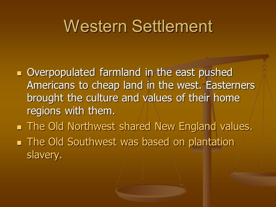 Western Settlement Overpopulated farmland in the east pushed Americans to cheap land in the west.