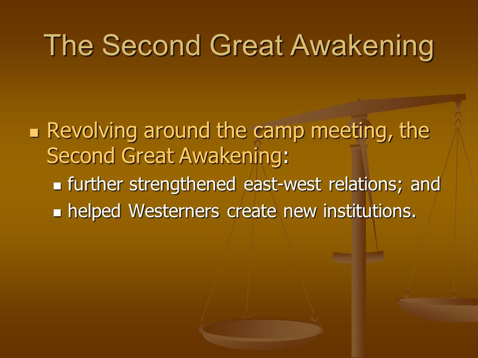 The Second Great Awakening Revolving around the camp meeting, the Second Great Awakening: Revolving around the camp meeting, the Second Great Awakening: further strengthened east-west relations; and further strengthened east-west relations; and helped Westerners create new institutions.