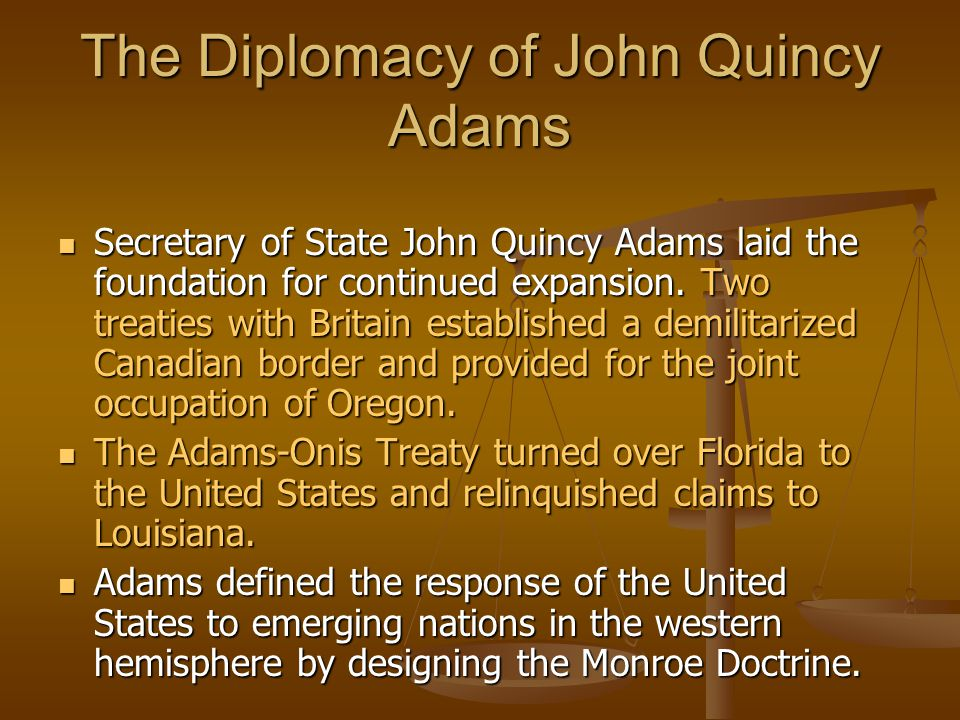 The Diplomacy of John Quincy Adams Secretary of State John Quincy Adams laid the foundation for continued expansion.