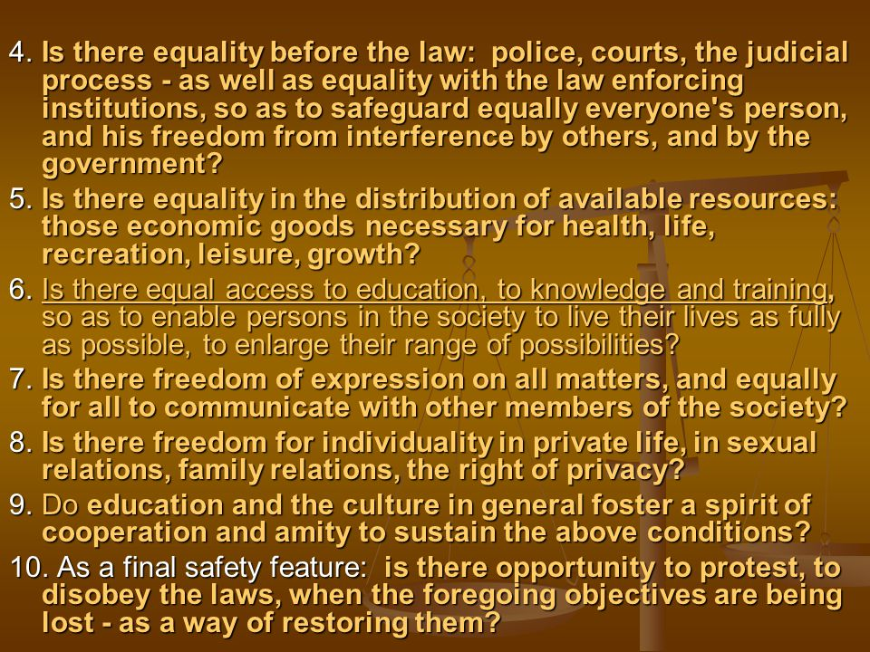 4.Is there equality before the law: police, courts, the judicial process - as well as equality with the law enforcing institutions, so as to safeguard equally everyone s person, and his freedom from interference by others, and by the government.