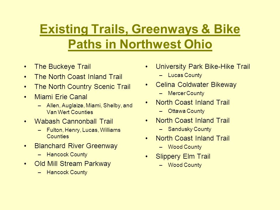 Existing Trails, Greenways & Bike Paths in Northwest Ohio The Buckeye Trail The North Coast Inland Trail The North Country Scenic Trail Miami Erie Can