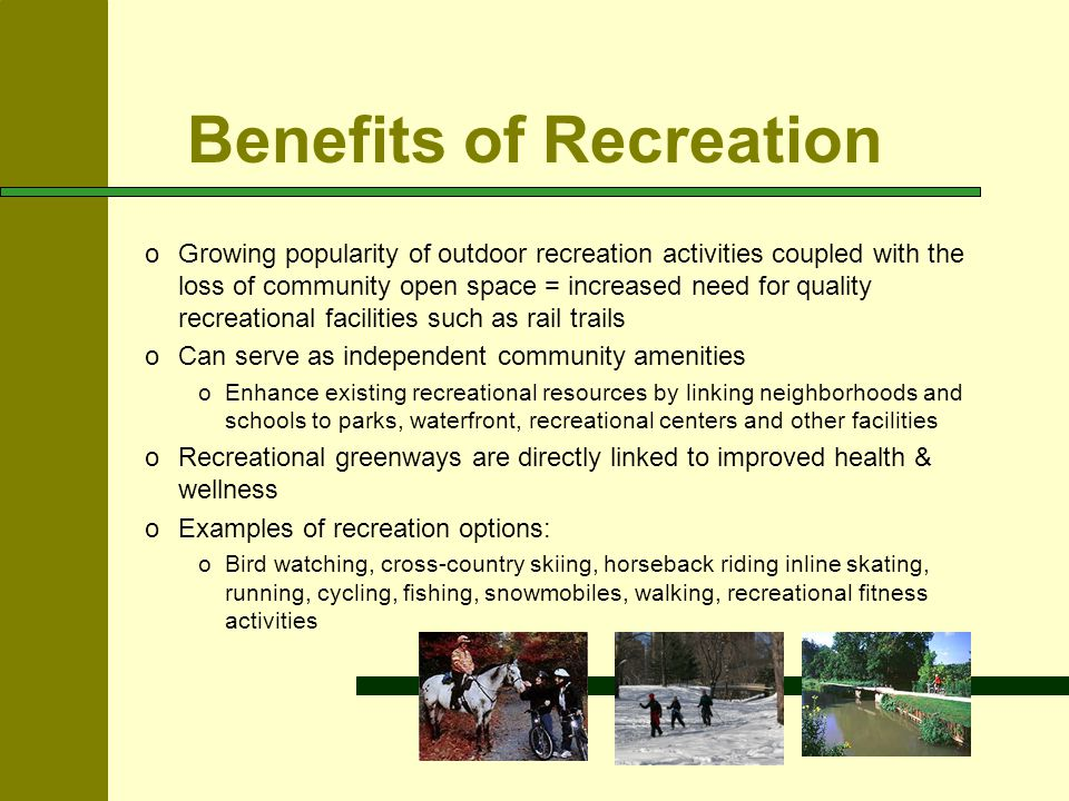 Benefits of Recreation oGrowing popularity of outdoor recreation activities coupled with the loss of community open space = increased need for quality