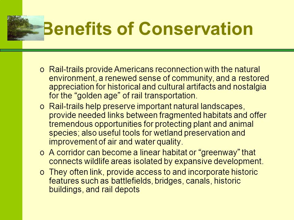 Benefits of Conservation oRail-trails provide Americans reconnection with the natural environment, a renewed sense of community, and a restored apprec