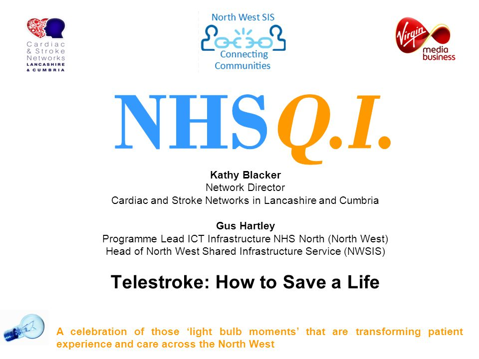 Kathy Blacker Network Director Cardiac and Stroke Networks in Lancashire and Cumbria Gus Hartley Programme Lead ICT Infrastructure NHS North (North West) Head of North West Shared Infrastructure Service (NWSIS) Telestroke: How to Save a Life A celebration of those 'light bulb moments' that are transforming patient experience and care across the North West