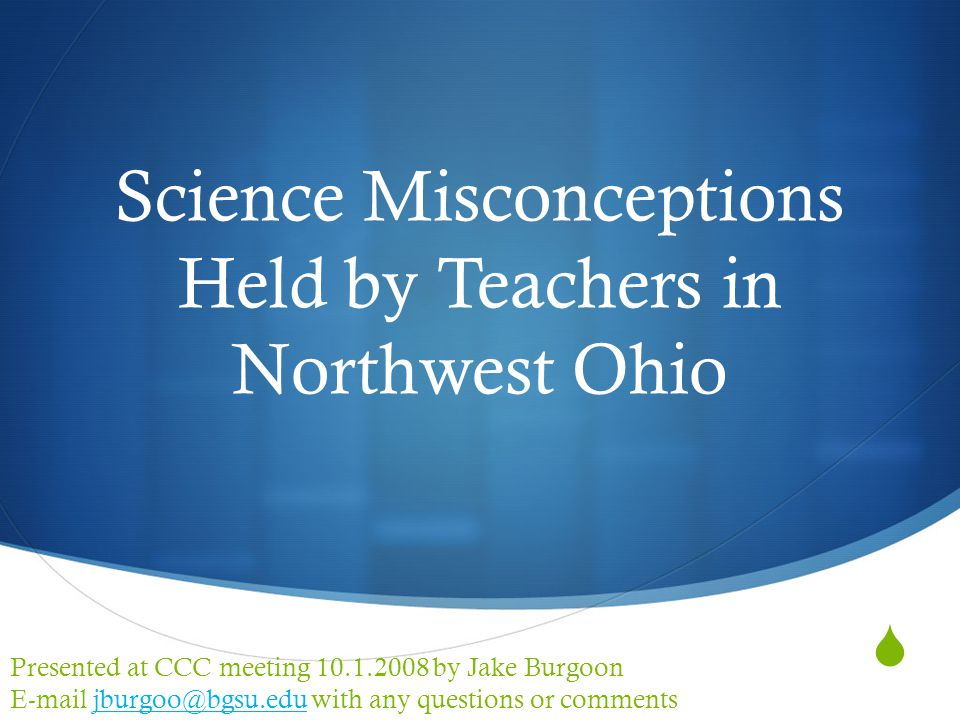  Science Misconceptions Held by Teachers in Northwest Ohio Presented at CCC meeting 10.1.2008 by Jake Burgoon E-mail jburgoo@bgsu.edu with any questions or commentsjburgoo@bgsu.edu