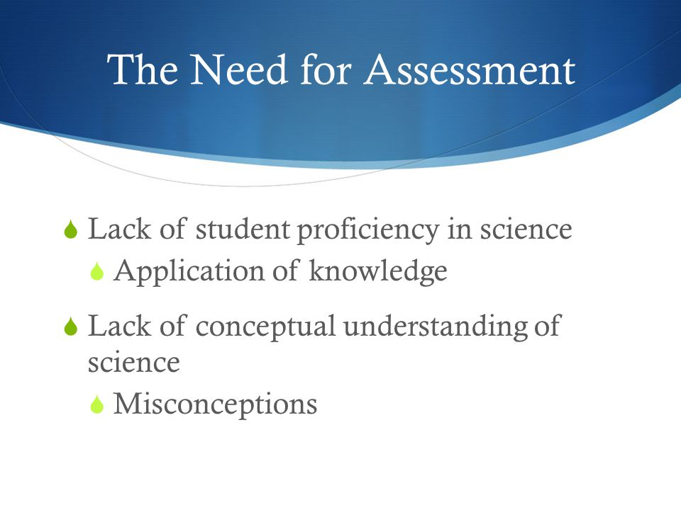 The Need for Assessment  Lack of student proficiency in science  Application of knowledge  Lack of conceptual understanding of science  Misconceptions