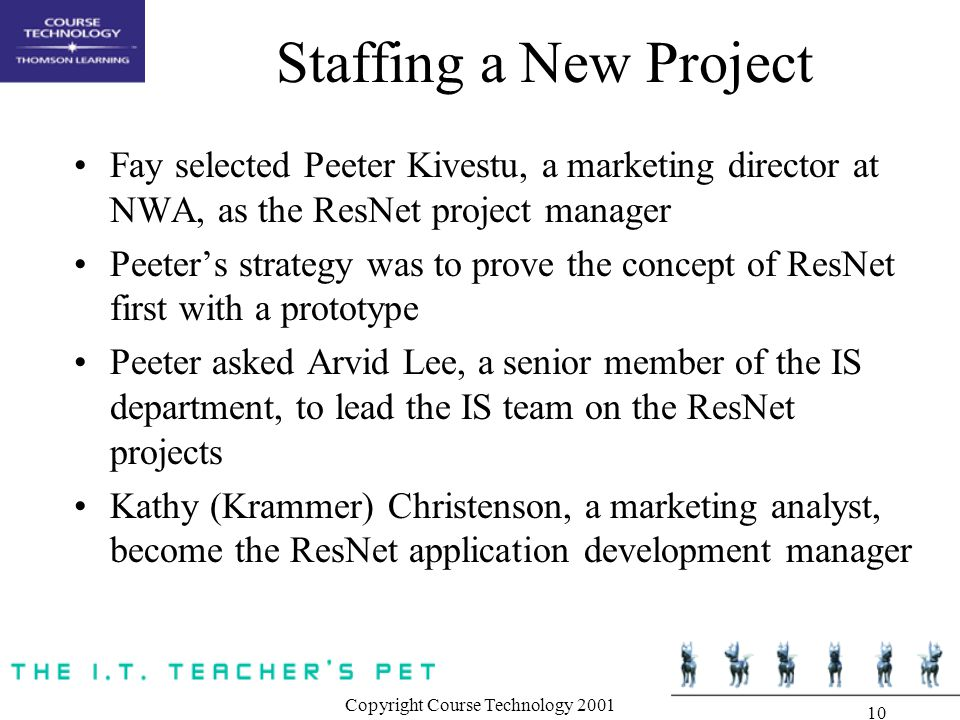 Copyright Course Technology 2001 10 Staffing a New Project Fay selected Peeter Kivestu, a marketing director at NWA, as the ResNet project manager Peeter's strategy was to prove the concept of ResNet first with a prototype Peeter asked Arvid Lee, a senior member of the IS department, to lead the IS team on the ResNet projects Kathy (Krammer) Christenson, a marketing analyst, become the ResNet application development manager