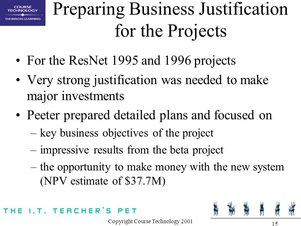 Copyright Course Technology 2001 15 Preparing Business Justification for the Projects For the ResNet 1995 and 1996 projects Very strong justification was needed to make major investments Peeter prepared detailed plans and focused on –key business objectives of the project –impressive results from the beta project –the opportunity to make money with the new system (NPV estimate of $37.7M)