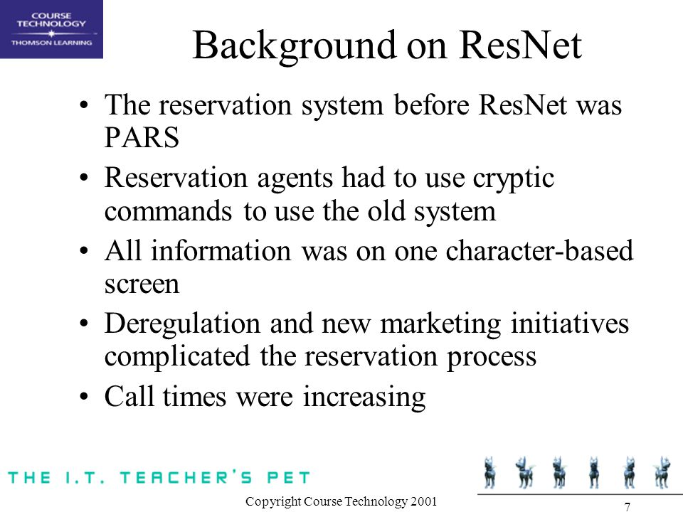 Copyright Course Technology 2001 7 Background on ResNet The reservation system before ResNet was PARS Reservation agents had to use cryptic commands to use the old system All information was on one character-based screen Deregulation and new marketing initiatives complicated the reservation process Call times were increasing