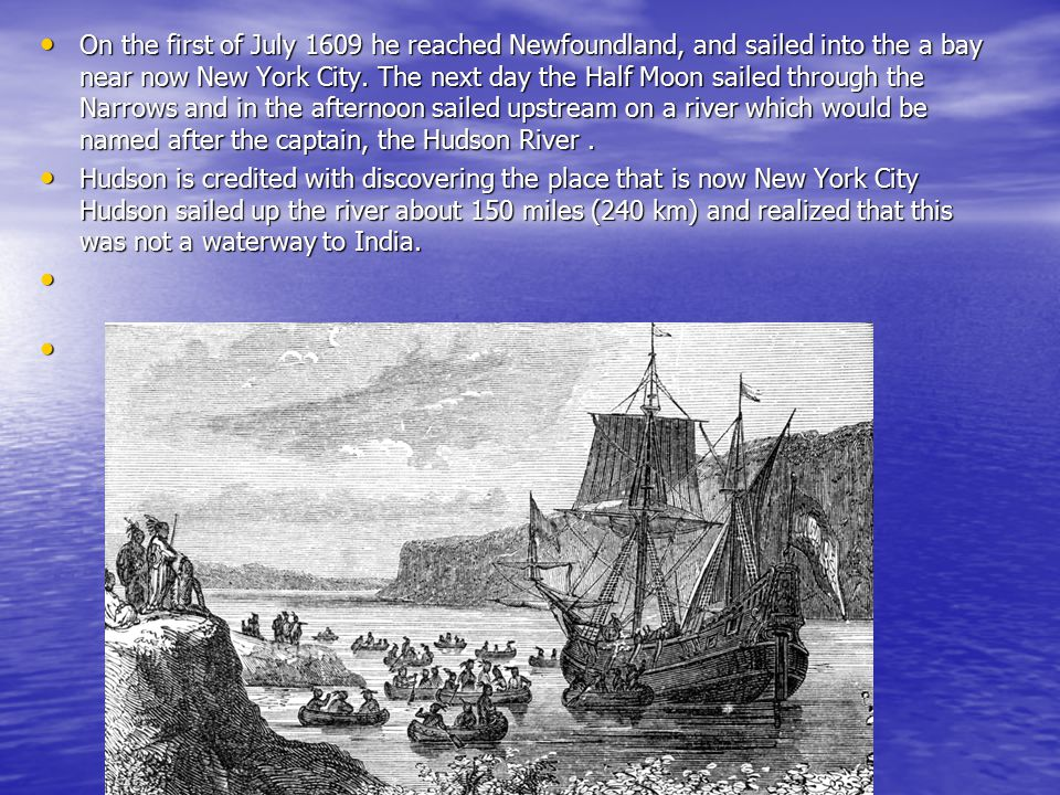 On the first of July 1609 he reached Newfoundland, and sailed into the a bay near now New York City. The next day the Half Moon sailed through the Nar
