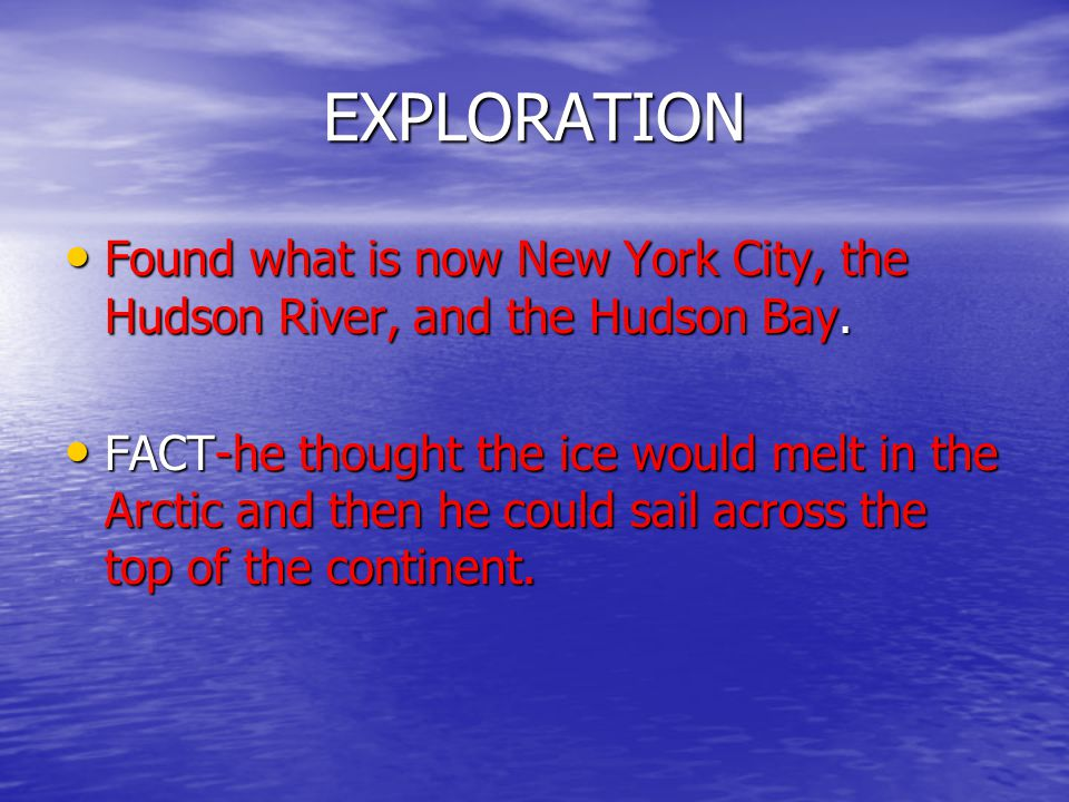 EXPLORATION Found what is now New York City, the Hudson River, and the Hudson Bay. Found what is now New York City, the Hudson River, and the Hudson B