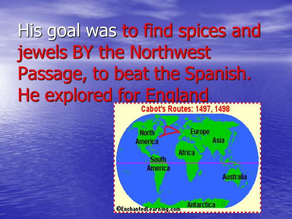 His goal was to find spices and jewels BY the Northwest Passage, to beat the Spanish. He explored for England