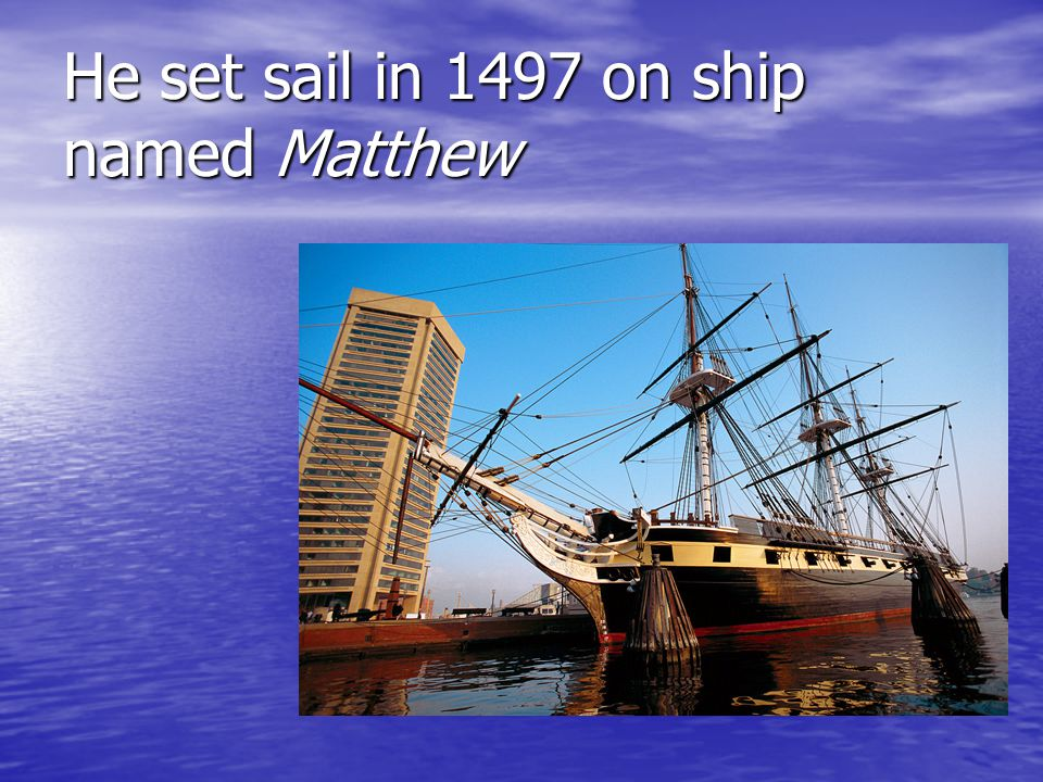 He set sail in 1497 on ship named Matthew