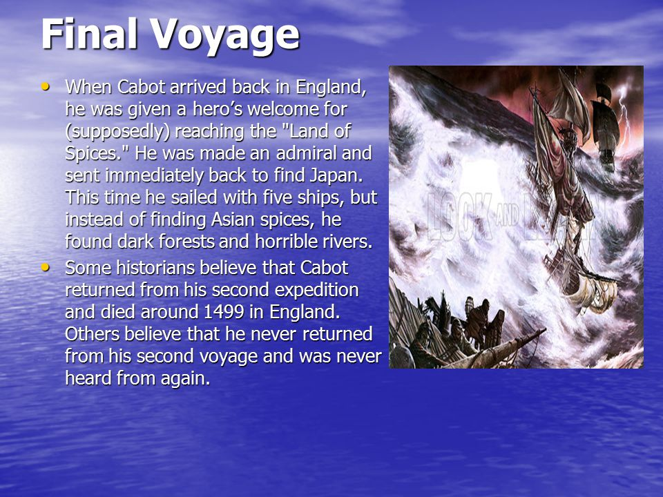 Final Voyage When Cabot arrived back in England, he was given a hero's welcome for (supposedly) reaching the