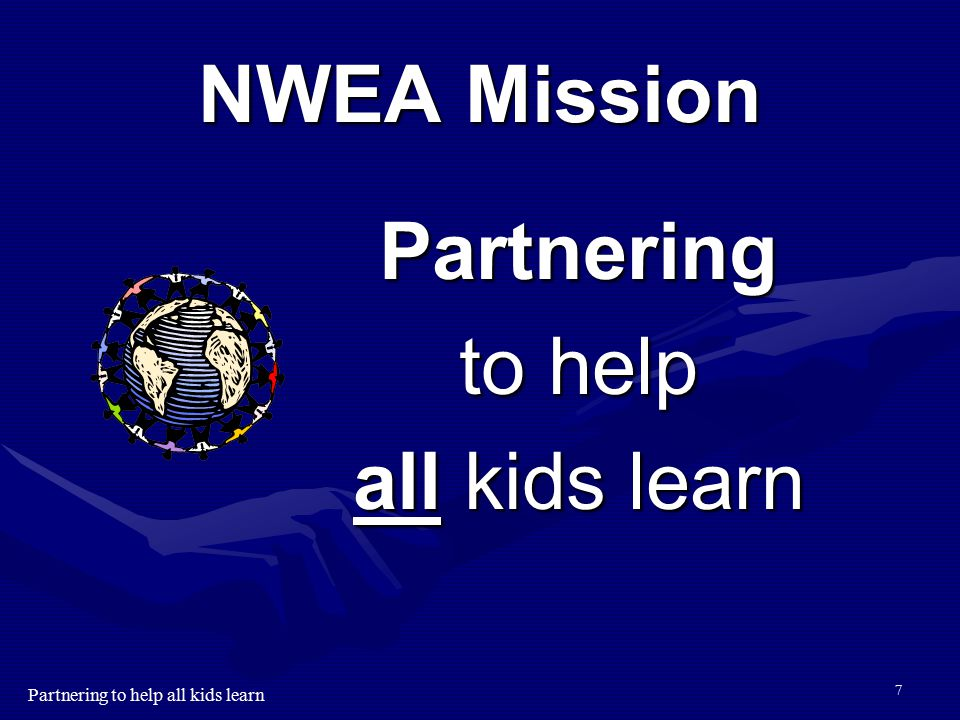 Partnering to help all kids learn 6 Our Purpose Our purpose is to help all kids learn; more tomorrow than today, more next year than this year. Our pu