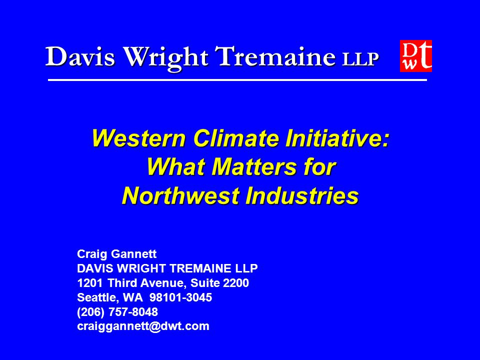 Davis Wright Tremaine LLP Western Climate Initiative: What Matters for Northwest Industries Craig Gannett DAVIS WRIGHT TREMAINE LLP 1201 Third Avenue, Suite 2200 Seattle, WA 98101-3045 (206) 757-8048 craiggannett@dwt.com