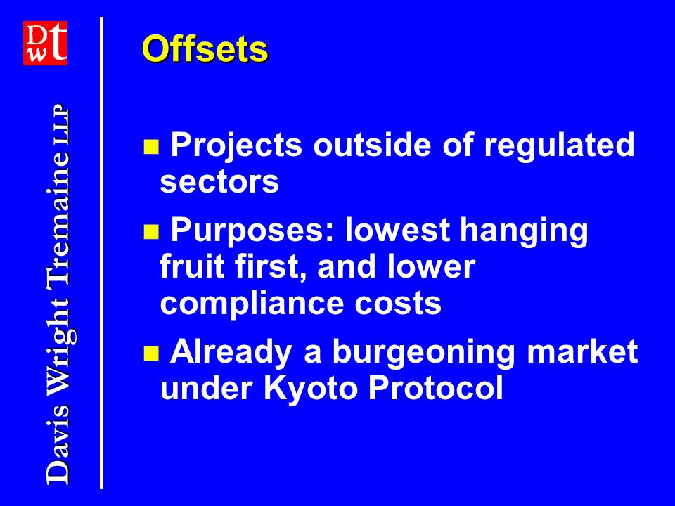 Davis Wright Tremaine LLP OffsetsOffsets Projects outside of regulated sectors Purposes: lowest hanging fruit first, and lower compliance costs Already a burgeoning market under Kyoto Protocol