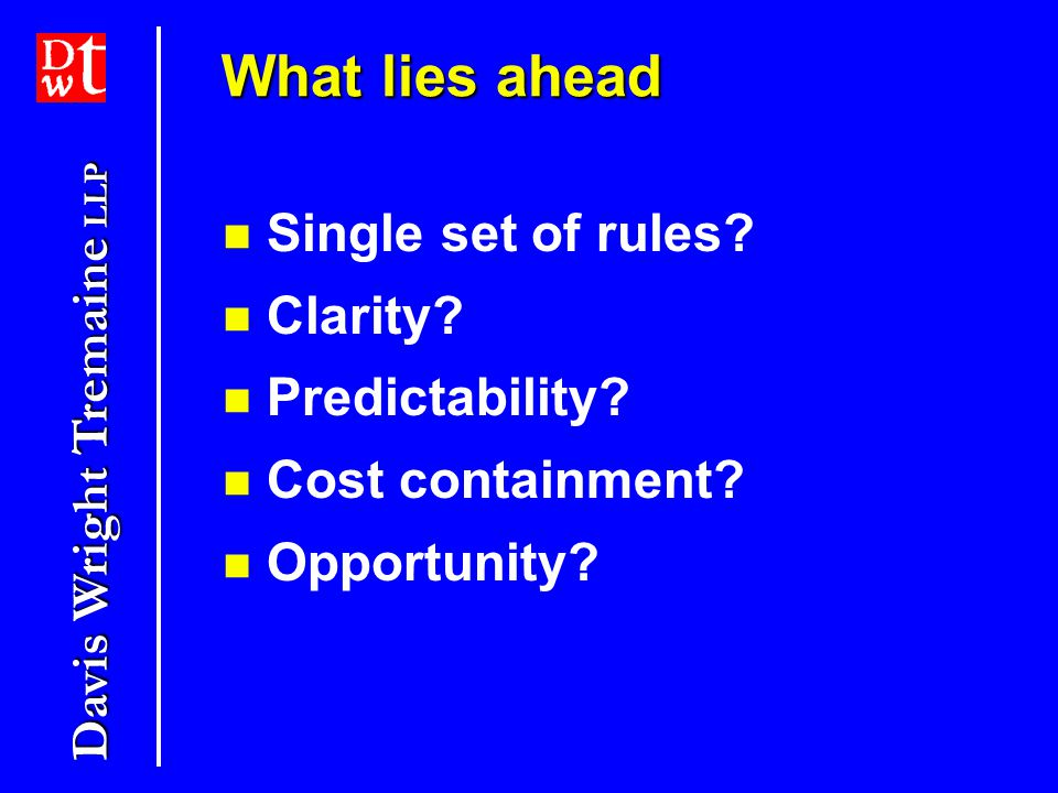 Davis Wright Tremaine LLP What lies ahead Single set of rules.