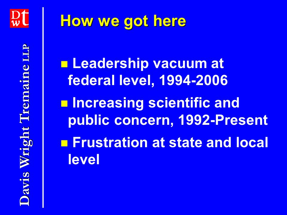 Davis Wright Tremaine LLP How we got here Leadership vacuum at federal level, 1994-2006 Increasing scientific and public concern, 1992-Present Frustration at state and local level