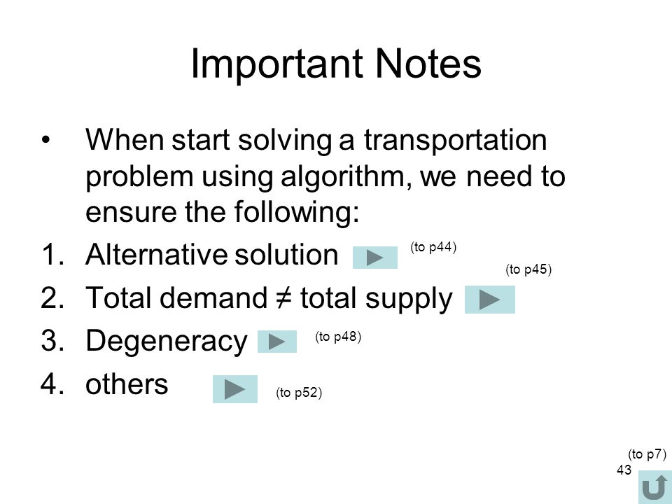 43 Important Notes When start solving a transportation problem using algorithm, we need to ensure the following: 1.Alternative solution 2.Total demand ≠ total supply 3.Degeneracy 4.others (to p48) (to p45) (to p52) (to p7) (to p44)