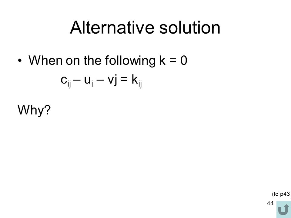 44 Alternative solution When on the following k = 0 c ij – u i – vj = k ij Why (to p43)