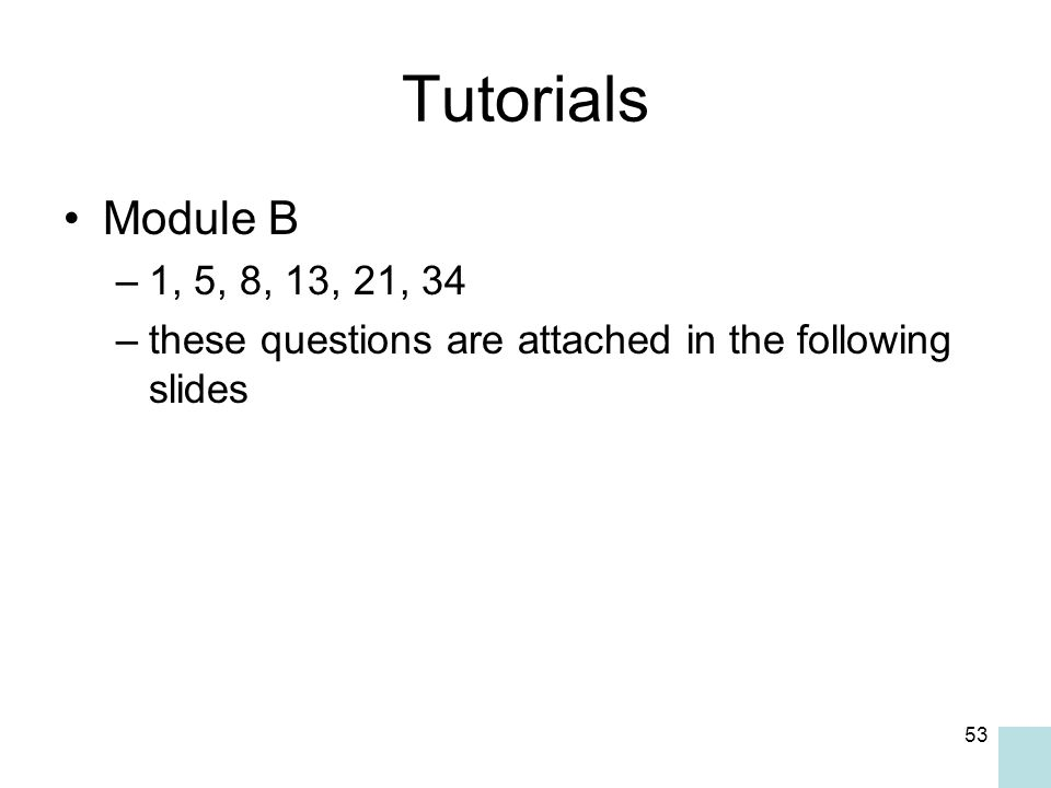 53 Tutorials Module B –1, 5, 8, 13, 21, 34 –these questions are attached in the following slides