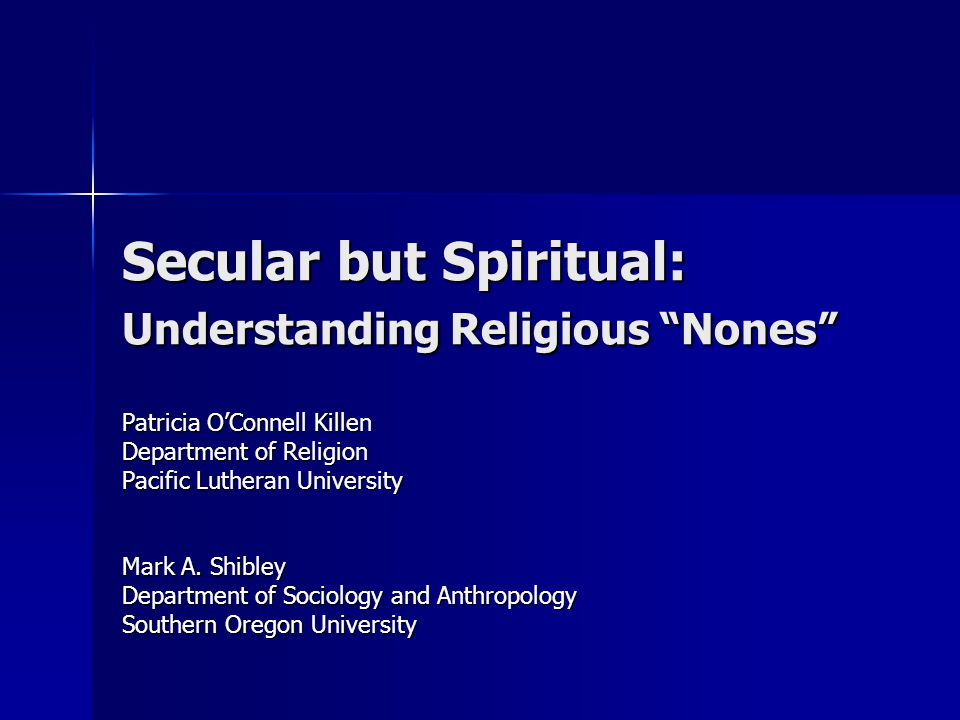 "Secular but Spiritual: Understanding Religious ""Nones"" Patricia O'Connell Killen Department of Religion Pacific Lutheran University Mark A. Shibley De"