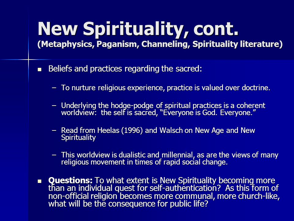 New Spirituality, cont. (Metaphysics, Paganism, Channeling, Spirituality literature) Beliefs and practices regarding the sacred: Beliefs and practices
