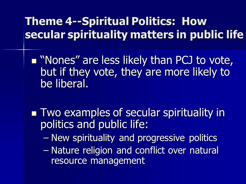 "Theme 4--Spiritual Politics: How secular spirituality matters in public life ""Nones"" are less likely than PCJ to vote, but if they vote, they are more"
