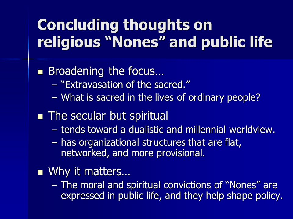 "Concluding thoughts on religious ""Nones"" and public life Broadening the focus… Broadening the focus… –""Extravasation of the sacred."" –What is sacred i"
