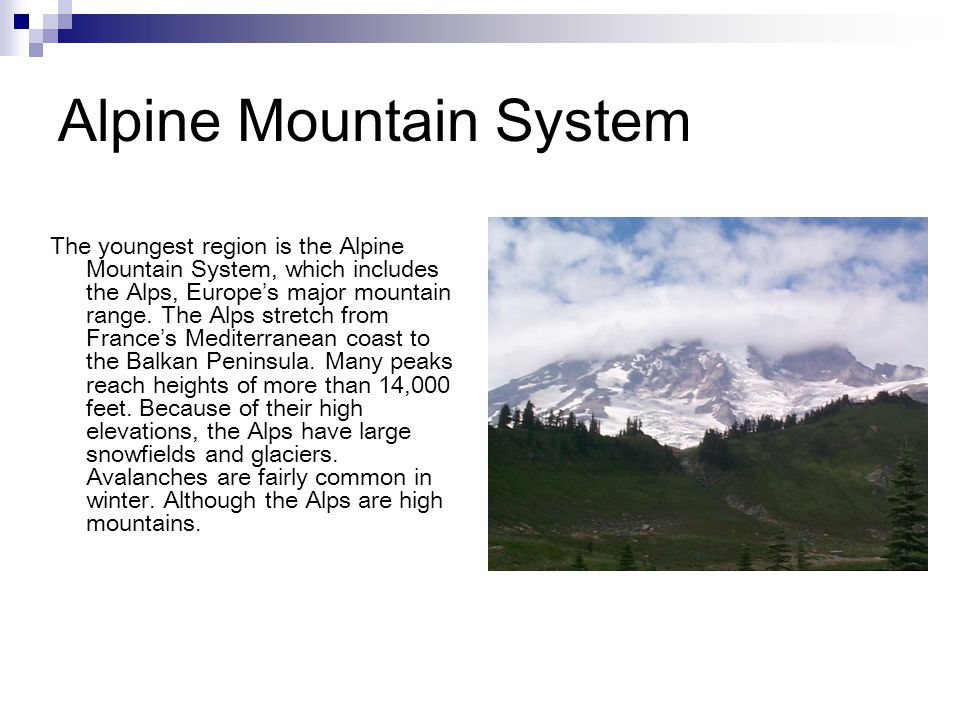 Alpine Mountain System The youngest region is the Alpine Mountain System, which includes the Alps, Europe's major mountain range. The Alps stretch fro