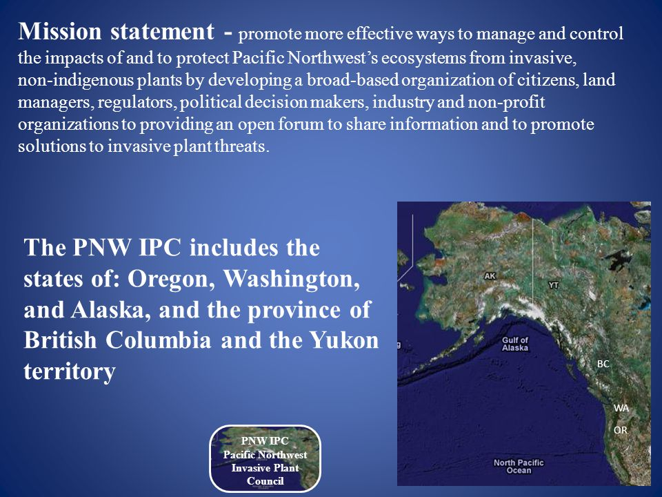 Mission statement - promote more effective ways to manage and control the impacts of and to protect Pacific Northwest's ecosystems from invasive, non-indigenous plants by developing a broad-based organization of citizens, land managers, regulators, political decision makers, industry and non-profit organizations to providing an open forum to share information and to promote solutions to invasive plant threats.