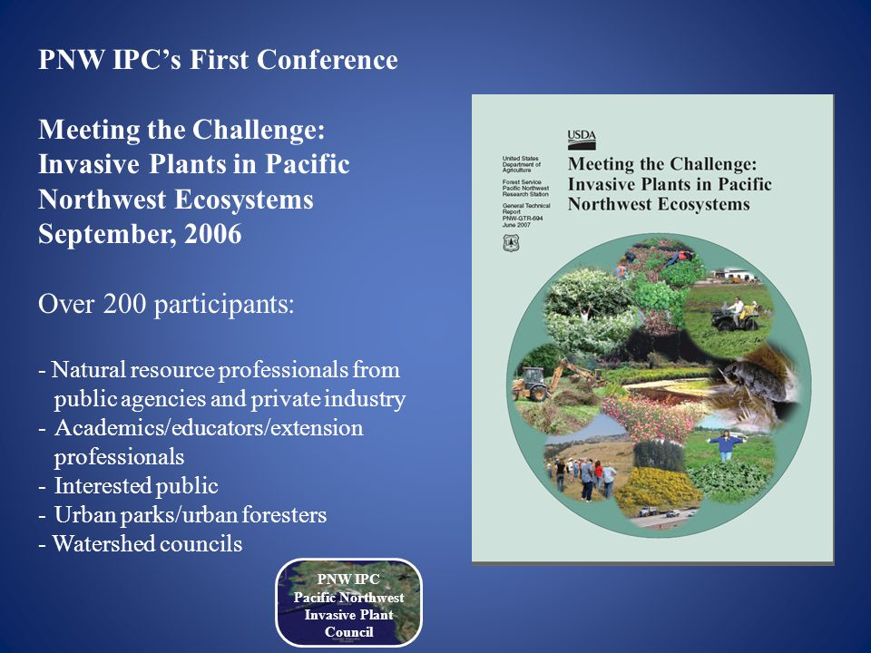 PNW IPC's First Conference Meeting the Challenge: Invasive Plants in Pacific Northwest Ecosystems September, 2006 Over 200 participants: - Natural resource professionals from public agencies and private industry -Academics/educators/extension professionals -Interested public -Urban parks/urban foresters - Watershed councils PNW IPC Pacific Northwest Invasive Plant Council