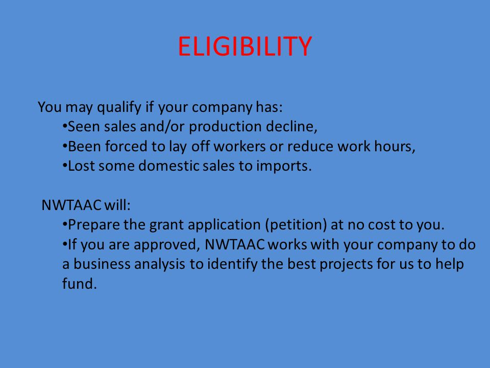 ELIGIBILITY You may qualify if your company has: Seen sales and/or production decline, Been forced to lay off workers or reduce work hours, Lost some domestic sales to imports.