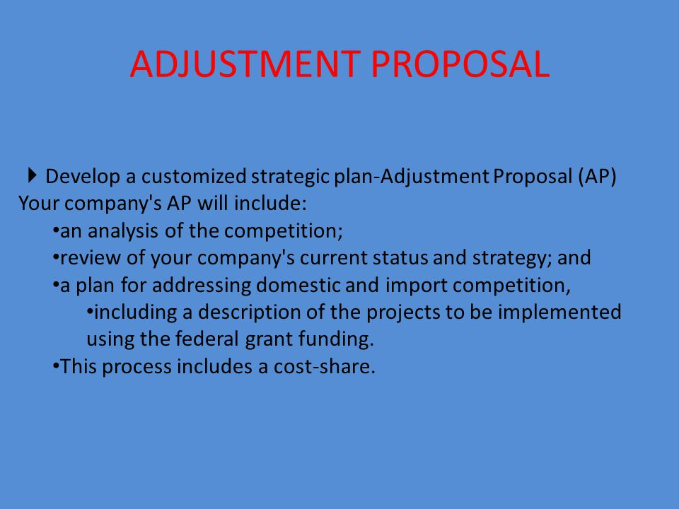 ADJUSTMENT PROPOSAL  Develop a customized strategic plan-Adjustment Proposal (AP) Your company s AP will include: an analysis of the competition; review of your company s current status and strategy; and a plan for addressing domestic and import competition, including a description of the projects to be implemented using the federal grant funding.