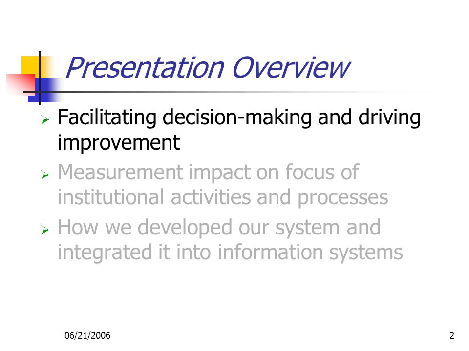 06/21/20062 Presentation Overview  Facilitating decision-making and driving improvement  Measurement impact on focus of institutional activities and processes  How we developed our system and integrated it into information systems