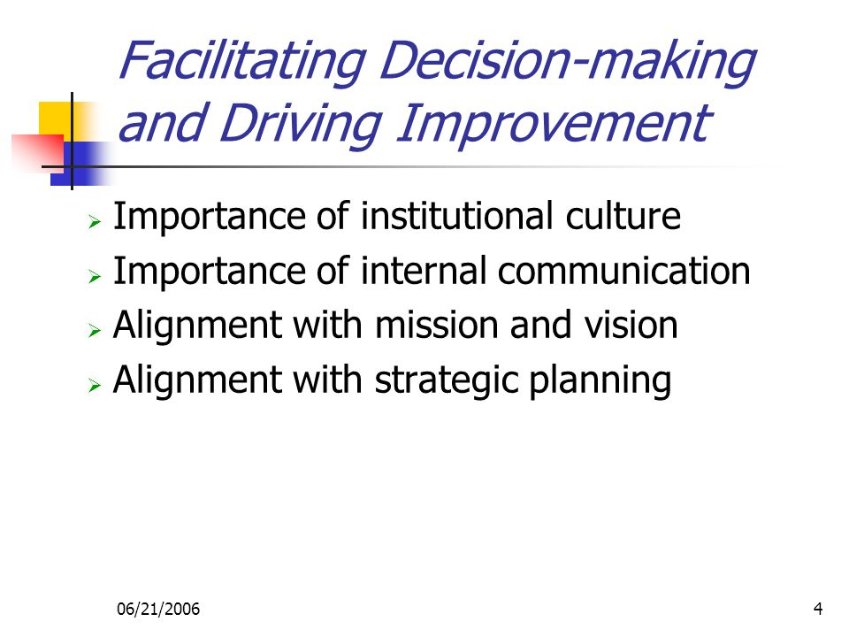 06/21/20064 Facilitating Decision-making and Driving Improvement  Importance of institutional culture  Importance of internal communication  Alignment with mission and vision  Alignment with strategic planning