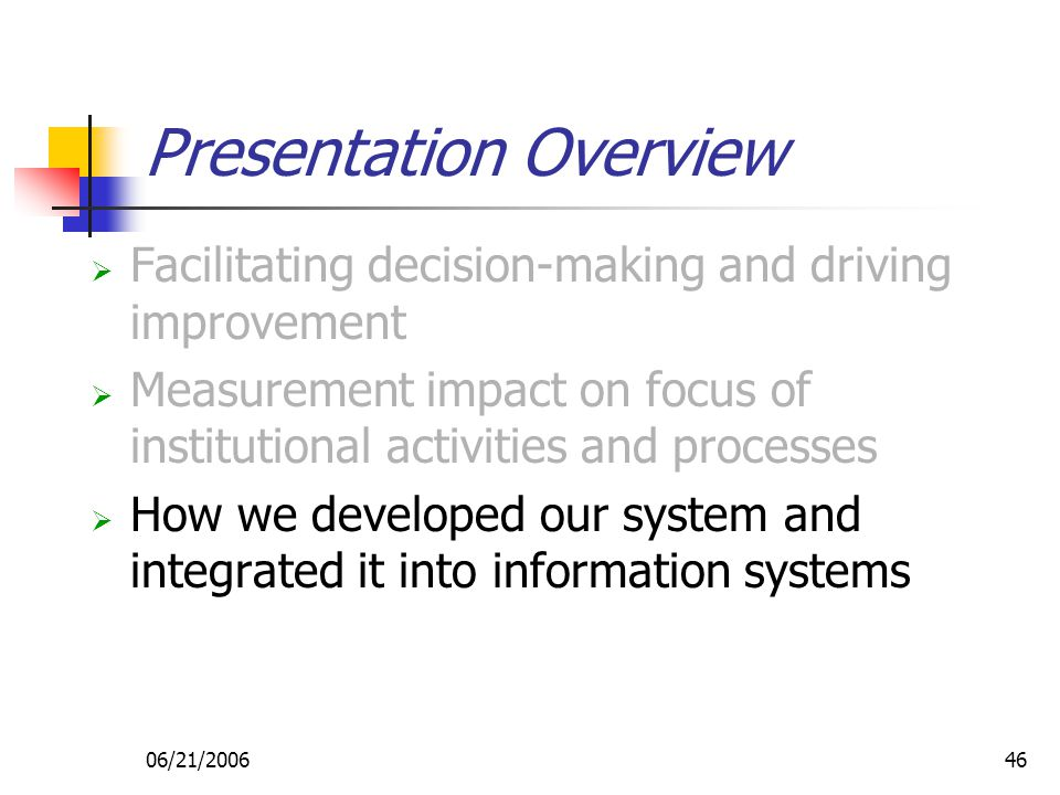 06/21/200646 Presentation Overview  Facilitating decision-making and driving improvement  Measurement impact on focus of institutional activities and processes  How we developed our system and integrated it into information systems