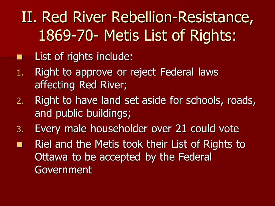 II. Red River Rebellion-Resistance, 1869-70- Metis List of Rights: List of rights include: List of rights include: 1. Right to approve or reject Feder
