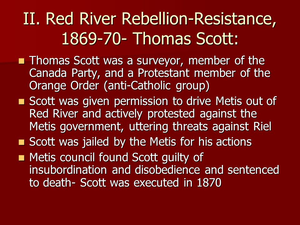 II. Red River Rebellion-Resistance, 1869-70- Thomas Scott: Thomas Scott was a surveyor, member of the Canada Party, and a Protestant member of the Ora