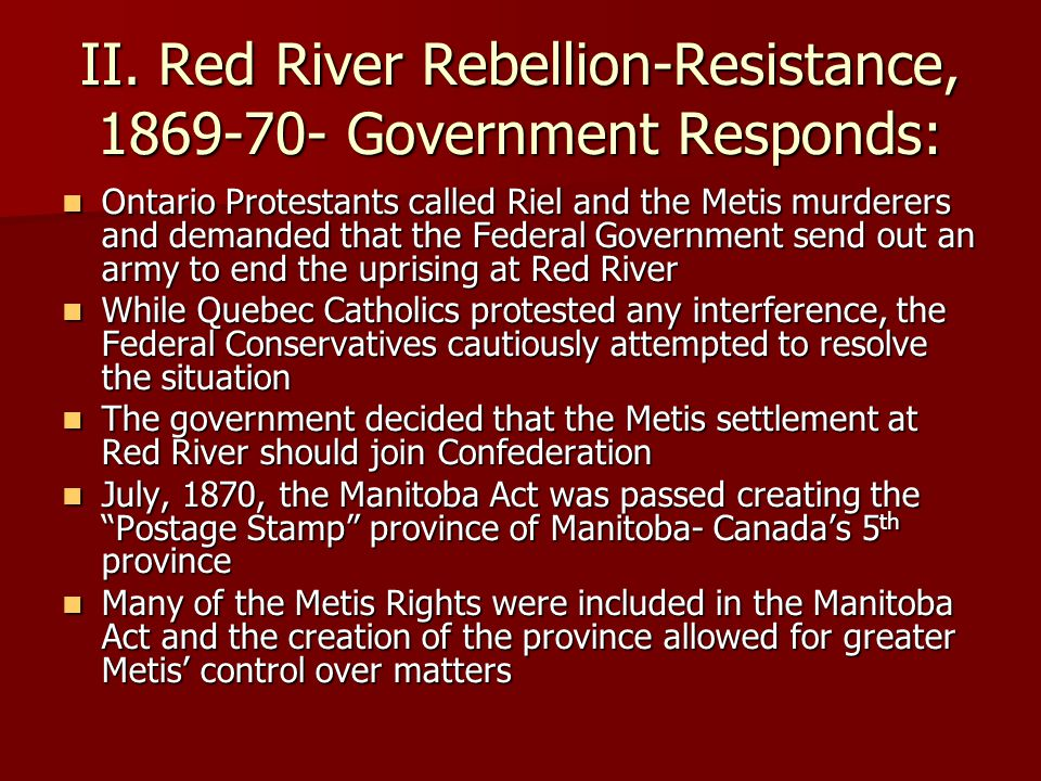 II. Red River Rebellion-Resistance, 1869-70- Government Responds: Ontario Protestants called Riel and the Metis murderers and demanded that the Federa