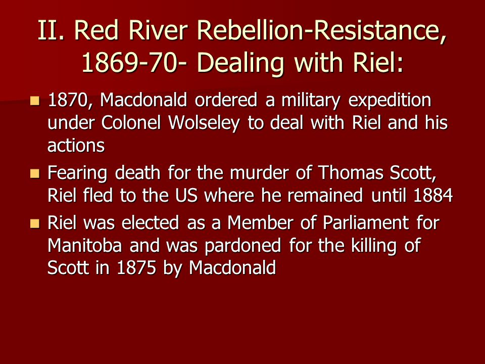 II. Red River Rebellion-Resistance, 1869-70- Dealing with Riel: 1870, Macdonald ordered a military expedition under Colonel Wolseley to deal with Riel