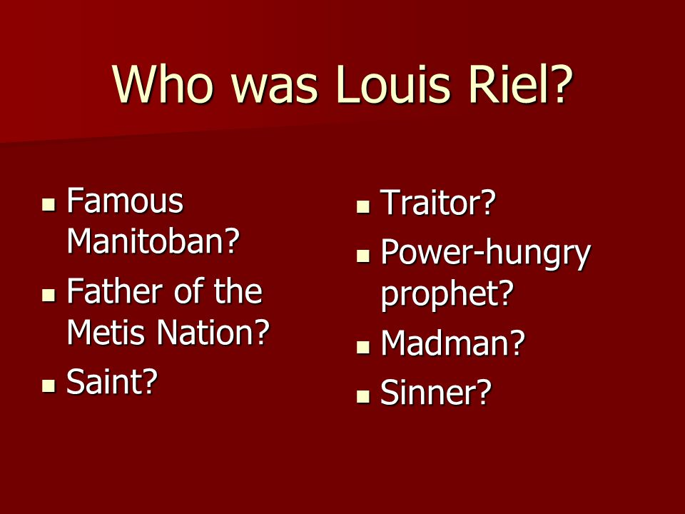Who was Louis Riel? Famous Manitoban? Famous Manitoban? Father of the Metis Nation? Father of the Metis Nation? Saint? Saint? Traitor? Traitor? Power-