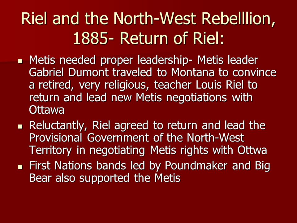 Riel and the North-West Rebelllion, 1885- Return of Riel: Metis needed proper leadership- Metis leader Gabriel Dumont traveled to Montana to convince
