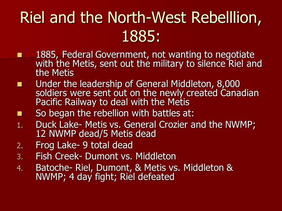 Riel and the North-West Rebelllion, 1885: 1885, Federal Government, not wanting to negotiate with the Metis, sent out the military to silence Riel and