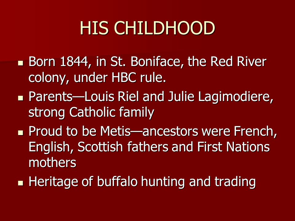 HIS CHILDHOOD Born 1844, in St. Boniface, the Red River colony, under HBC rule. Born 1844, in St. Boniface, the Red River colony, under HBC rule. Pare