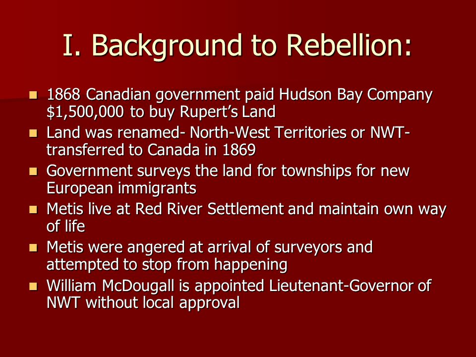 I. Background to Rebellion: 1868 Canadian government paid Hudson Bay Company $1,500,000 to buy Rupert's Land 1868 Canadian government paid Hudson Bay
